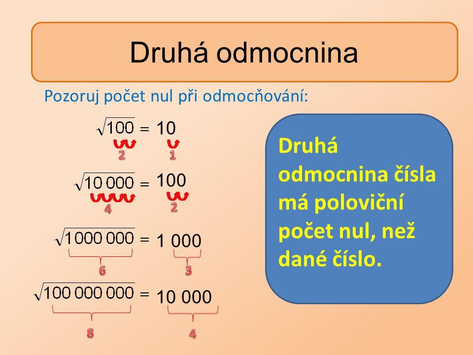 Druhá odmocnina 10 100 1 000 10 000 Druhá odmocnina čísla má poloviční počet nul, než dané číslo. Pozoruj počet nul při odmocňování: