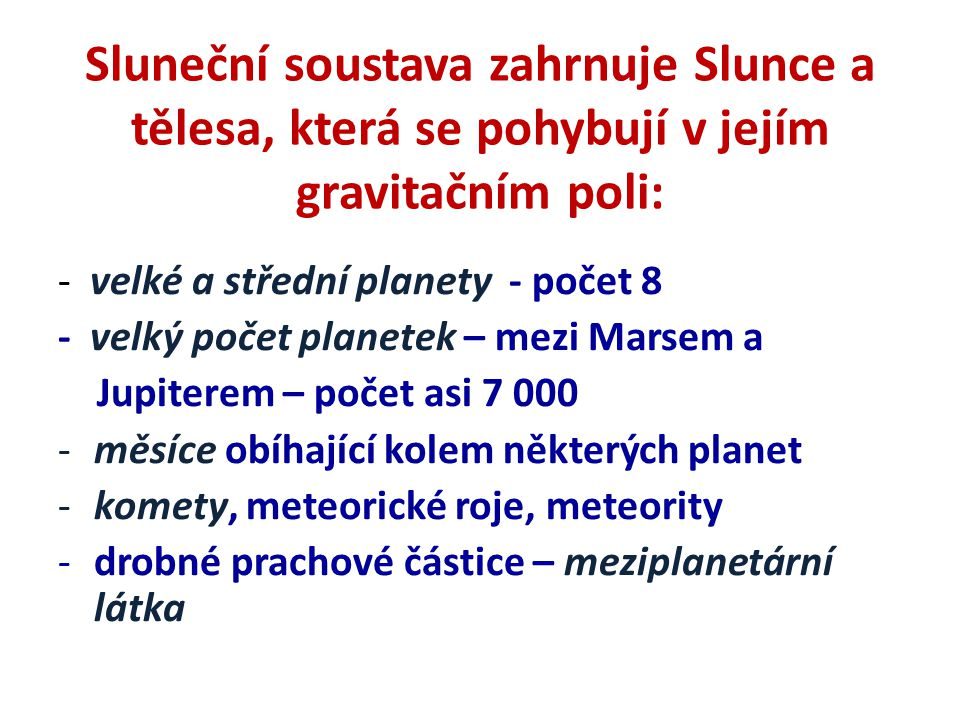 Sluneční soustava zahrnuje Slunce a tělesa, která se pohybují v jejím gravitačním poli: - velké a střední planety - počet 8 - velký počet planetek – m