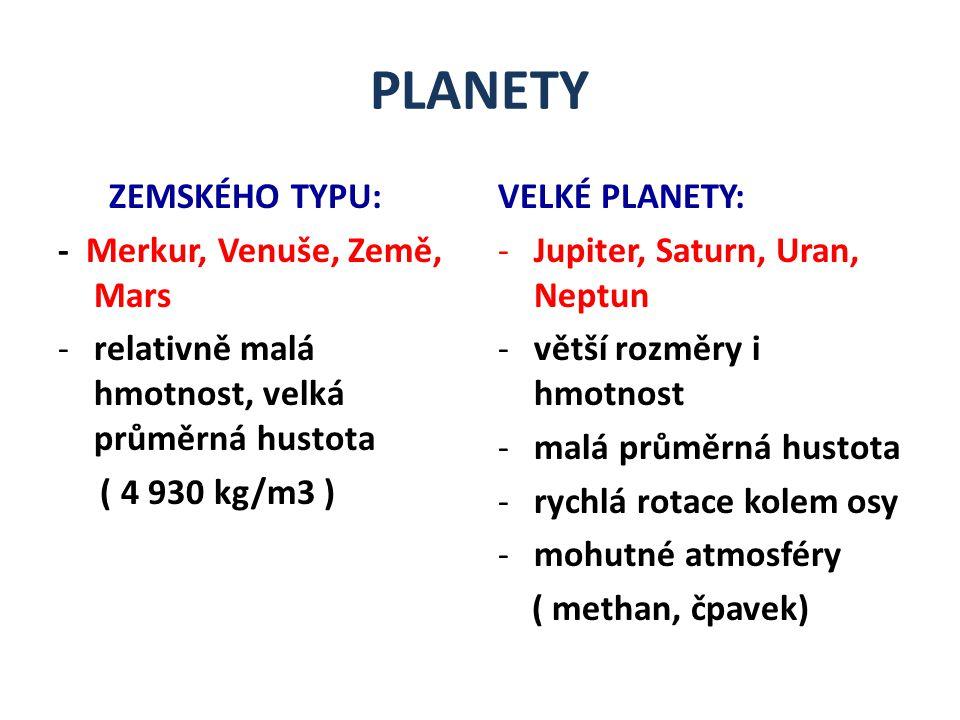 PLANETY ZEMSKÉHO TYPU: - Merkur, Venuše, Země, Mars -relativně malá hmotnost, velká průměrná hustota ( 4 930 kg/m3 ) VELKÉ PLANETY: -Jupiter, Saturn, Uran, Neptun -větší rozměry i hmotnost -malá průměrná hustota -rychlá rotace kolem osy -mohutné atmosféry ( methan, čpavek)