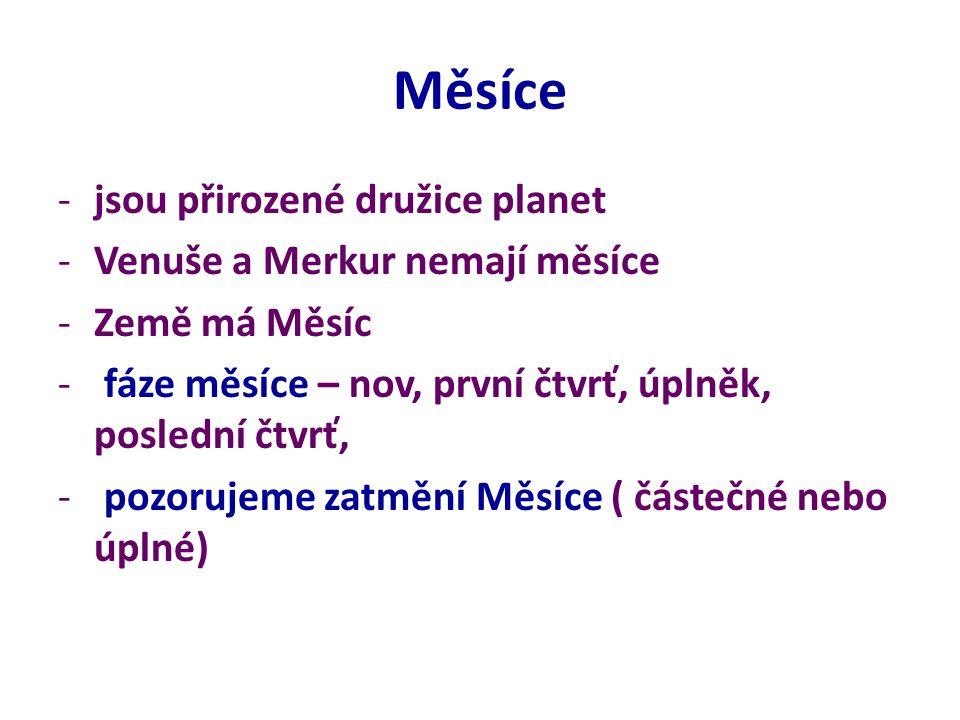 Měsíce -jsou přirozené družice planet -Venuše a Merkur nemají měsíce -Země má Měsíc - fáze měsíce – nov, první čtvrť, úplněk, poslední čtvrť, - pozorujeme zatmění Měsíce ( částečné nebo úplné)