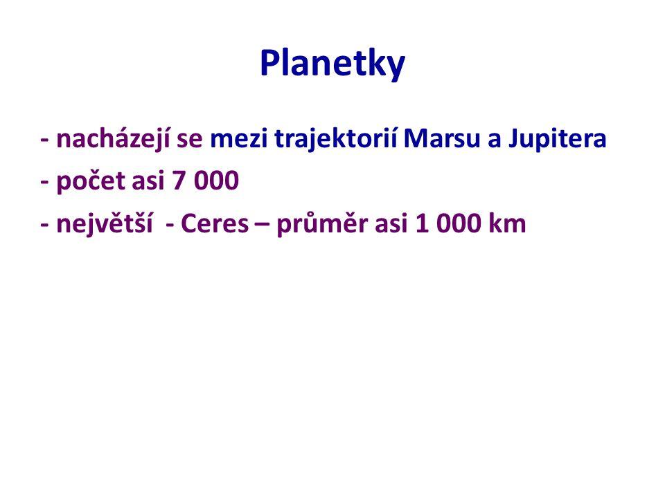 Planetky - nacházejí se mezi trajektorií Marsu a Jupitera - počet asi 7 000 - největší - Ceres – průměr asi 1 000 km