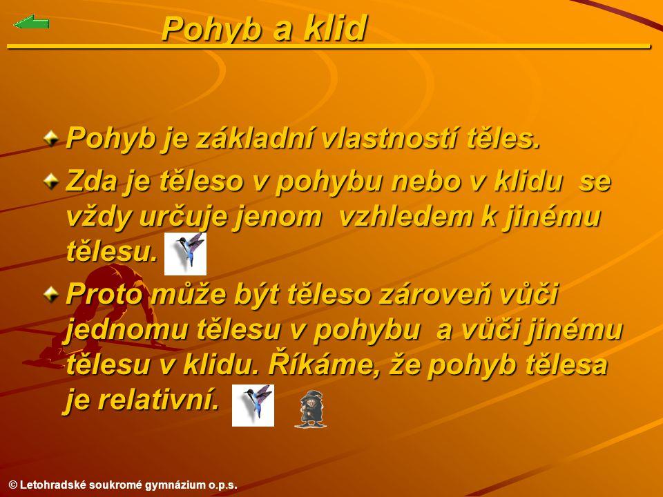 © Letohradské soukromé gymnázium o.p.s. Pohyb a klid______________ Pohyb a klid______________ Pohyb je základní vlastností těles. Zda je těleso v pohy