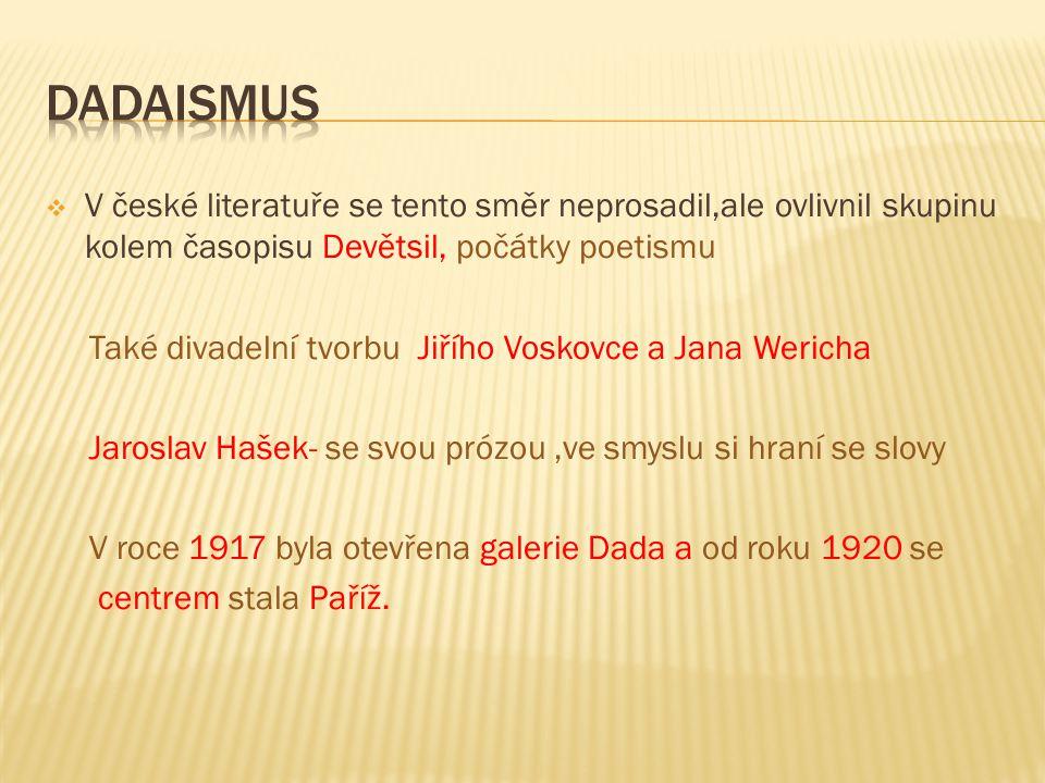  V české literatuře se tento směr neprosadil,ale ovlivnil skupinu kolem časopisu Devětsil, počátky poetismu Také divadelní tvorbu Jiřího Voskovce a Jana Wericha Jaroslav Hašek- se svou prózou,ve smyslu si hraní se slovy V roce 1917 byla otevřena galerie Dada a od roku 1920 se centrem stala Paříž.