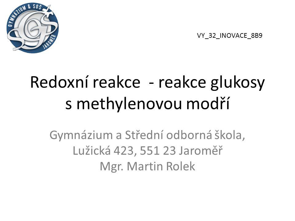 Redoxní reakce - reakce glukosy s methylenovou modří Gymnázium a Střední odborná škola, Lužická 423, 551 23 Jaroměř Mgr. Martin Rolek VY_32_INOVACE_8B