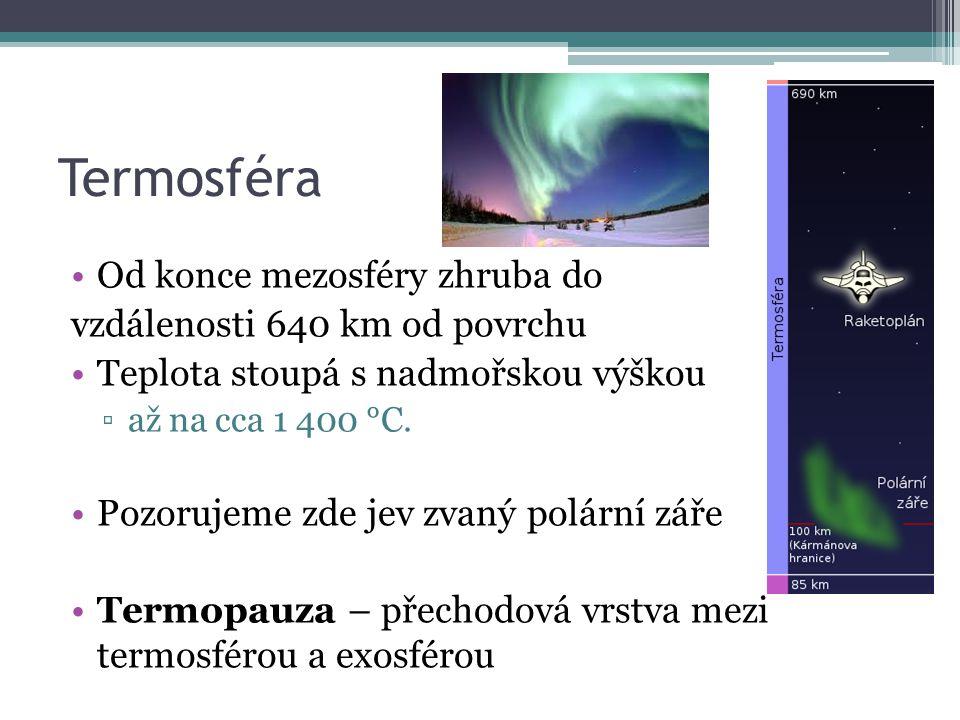 Termosféra Od konce mezosféry zhruba do vzdálenosti 640 km od povrchu Teplota stoupá s nadmořskou výškou ▫až na cca 1 400 °C. Pozorujeme zde jev zvaný