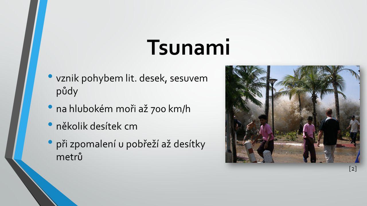 Tsunami vznik pohybem lit. desek, sesuvem půdy na hlubokém moři až 700 km/h několik desítek cm při zpomalení u pobřeží až desítky metrů [2][2]