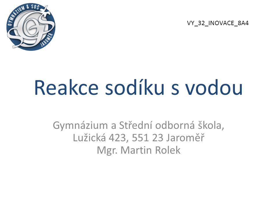 Reakce sodíku s vodou Gymnázium a Střední odborná škola, Lužická 423, 551 23 Jaroměř Mgr. Martin Rolek VY_32_INOVACE_8A4