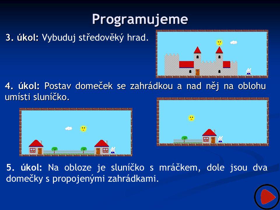 Programujeme 3. úkol: 3. úkol: Vybuduj středověký hrad. 4. úkol: Postav domeček se zahrádkou a nad něj na oblohu umísti sluníčko. 5. úkol: Na obloze j