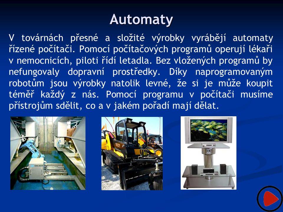 Automaty V továrnách přesné a složité výrobky vyrábějí automaty řízené počítači. Pomocí počítačových programů operují lékaři v nemocnicích, piloti říd