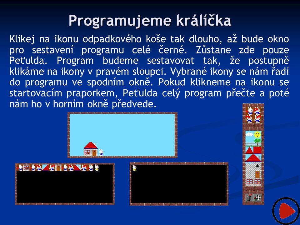 Programujeme králíčka Klikej na ikonu odpadkového koše tak dlouho, až bude okno pro sestavení programu celé černé. Zůstane zde pouze Peťulda. Program