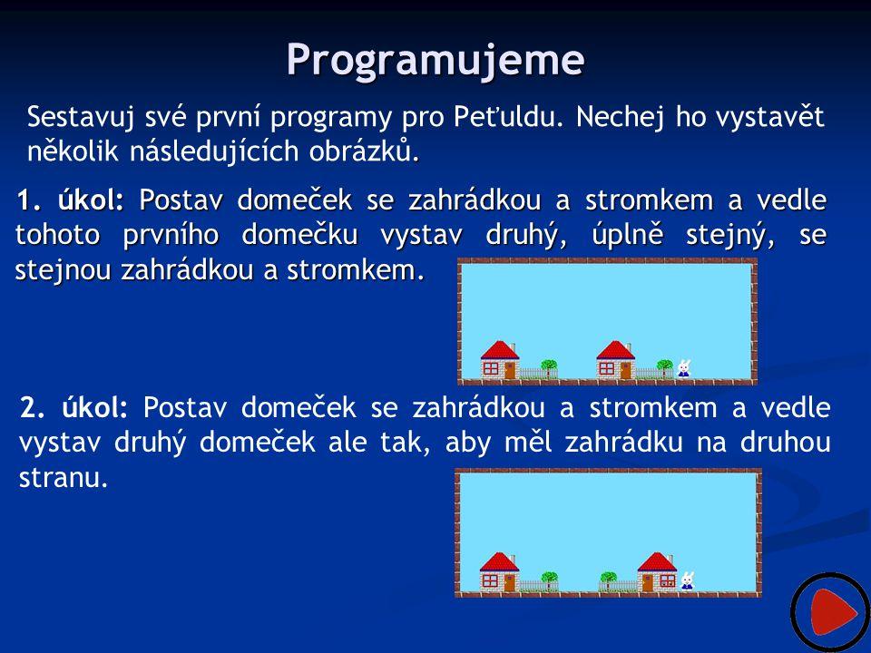Programujeme. Sestavuj své první programy pro Peťuldu. Nechej ho vystavět několik následujících obrázků. 1. úkol: Postav domeček se zahrádkou a stromk