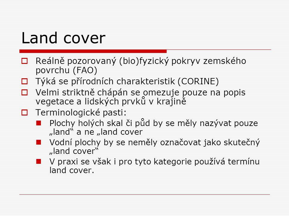 Land cover  Reálně pozorovaný (bio)fyzický pokryv zemského povrchu (FAO)  Týká se přírodních charakteristik (CORINE)  Velmi striktně chápán se omez