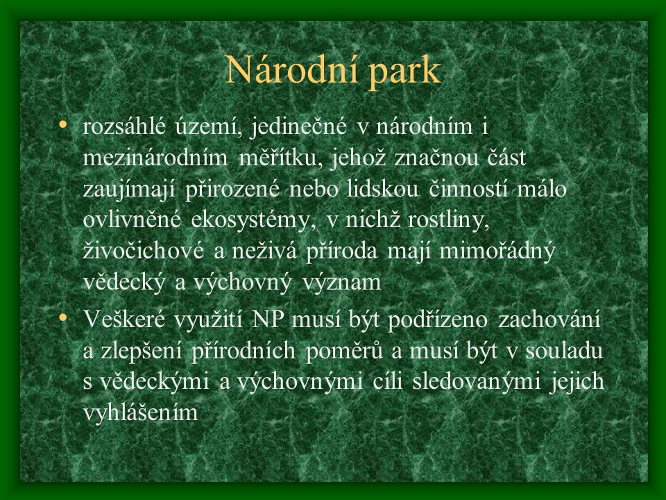 Národní park rozsáhlé území, jedinečné v národním i mezinárodním měřítku, jehož značnou část zaujímají přirozené nebo lidskou činností málo ovlivněné ekosystémy, v nichž rostliny, živočichové a neživá příroda mají mimořádný vědecký a výchovný význam Veškeré využití NP musí být podřízeno zachování a zlepšení přírodních poměrů a musí být v souladu s vědeckými a výchovnými cíli sledovanými jejich vyhlášením