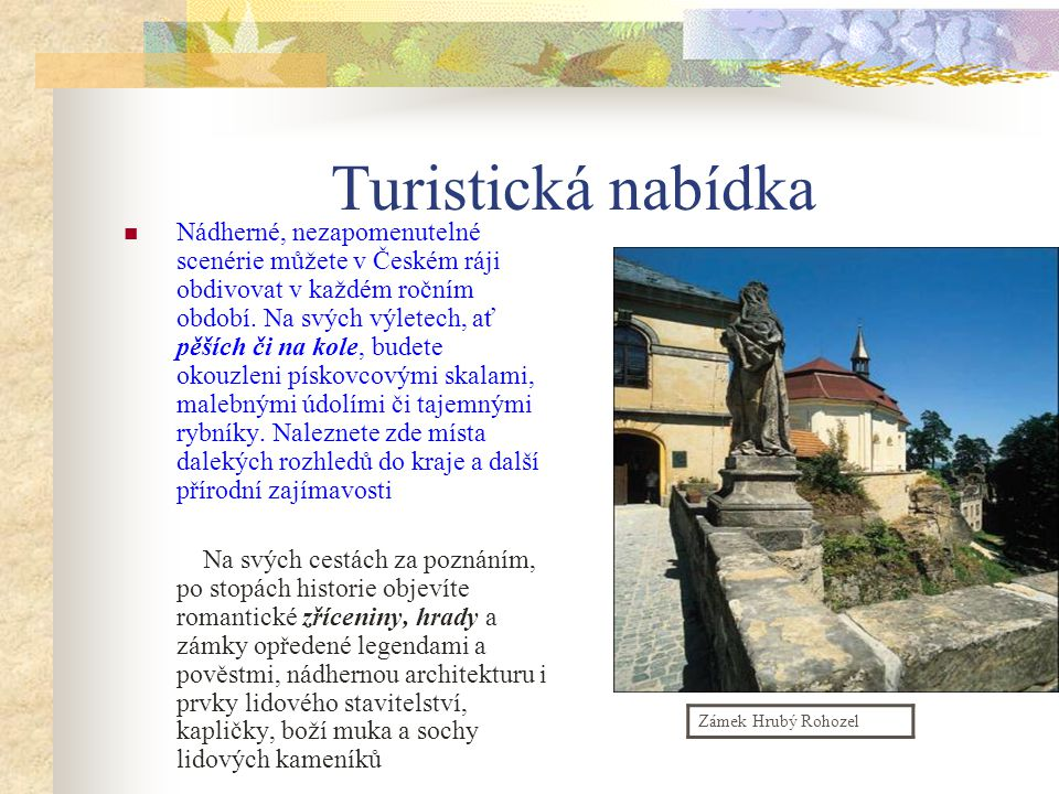 Český ráj Český ráj leží necelých padesát kilometrů severovýchodně od Prahy. V tomto romantickém kraji ležícím na středním toku Jizery se snoubí rozma