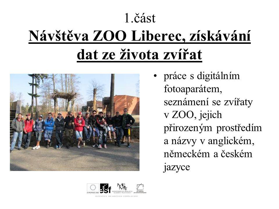 1.část Návštěva ZOO Liberec, získávání dat ze života zvířat práce s digitálním fotoaparátem, seznámení se zvířaty v ZOO, jejich přirozeným prostředím a názvy v anglickém, německém a českém jazyce
