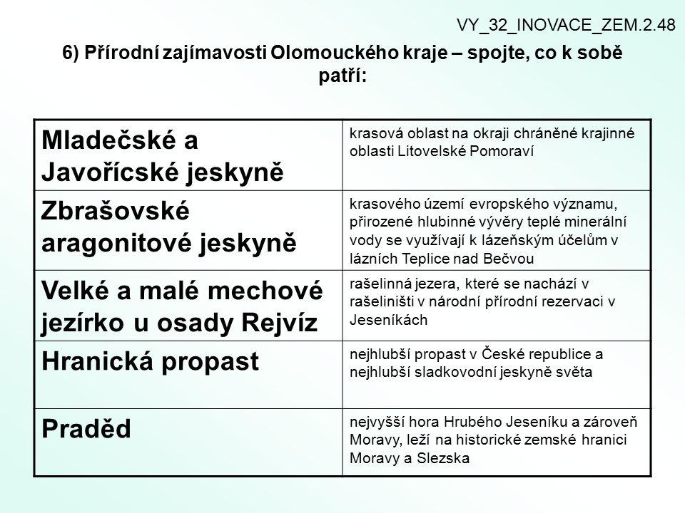 6) Přírodní zajímavosti Olomouckého kraje – spojte, co k sobě patří: Mladečské a Javořícské jeskyně krasová oblast na okraji chráněné krajinné oblasti Litovelské Pomoraví Zbrašovské aragonitové jeskyně krasového území evropského významu, přirozené hlubinné vývěry teplé minerální vody se využívají k lázeňským účelům v lázních Teplice nad Bečvou Velké a malé mechové jezírko u osady Rejvíz rašelinná jezera, které se nachází v rašeliništi v národní přírodní rezervaci v Jeseníkách Hranická propast nejhlubší propast v České republice a nejhlubší sladkovodní jeskyně světa Praděd nejvyšší hora Hrubého Jeseníku a zároveň Moravy, leží na historické zemské hranici Moravy a Slezska VY_32_INOVACE_ZEM.2.48