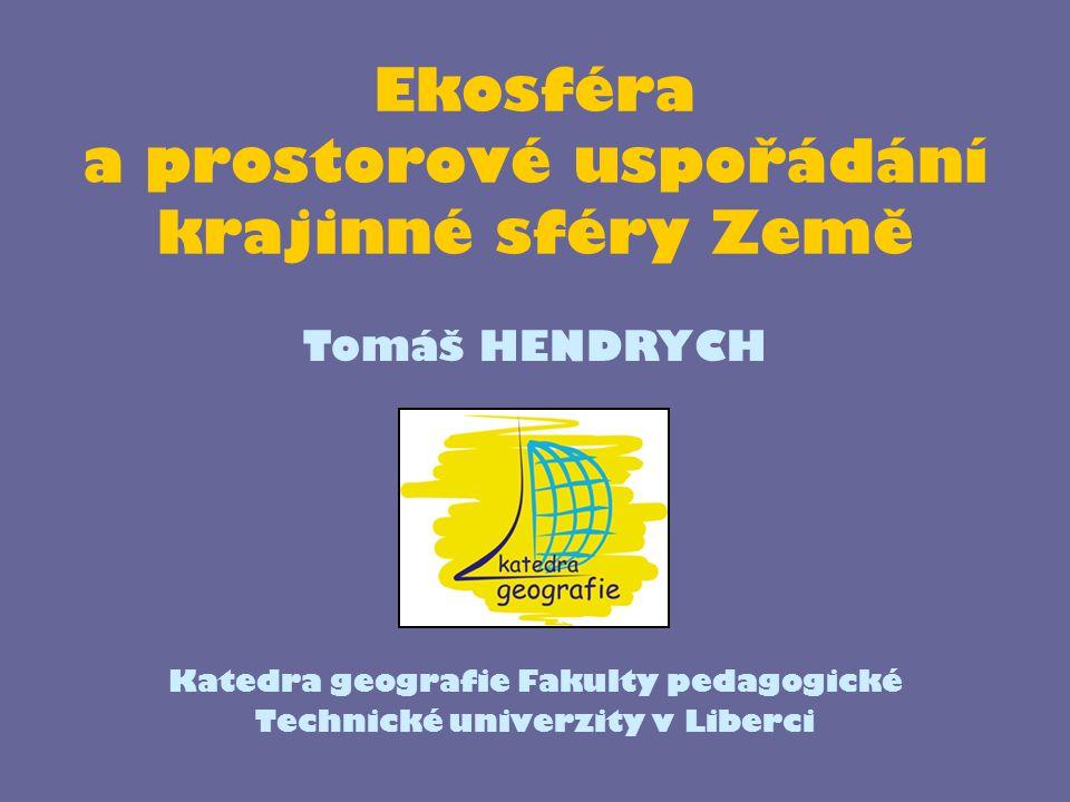 Ekosféra a prostorové uspořádání krajinné sféry Země Katedra geografie Fakulty pedagogické Technické univerzity v Liberci Tomáš HENDRYCH