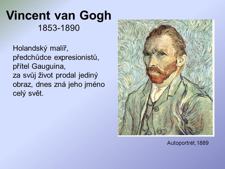 Vincent van Gogh 1853-1890 Holandský malíř, předchůdce expresionistů, přítel Gauguina, za svůj život prodal jediný obraz, dnes zná jeho jméno celý svě