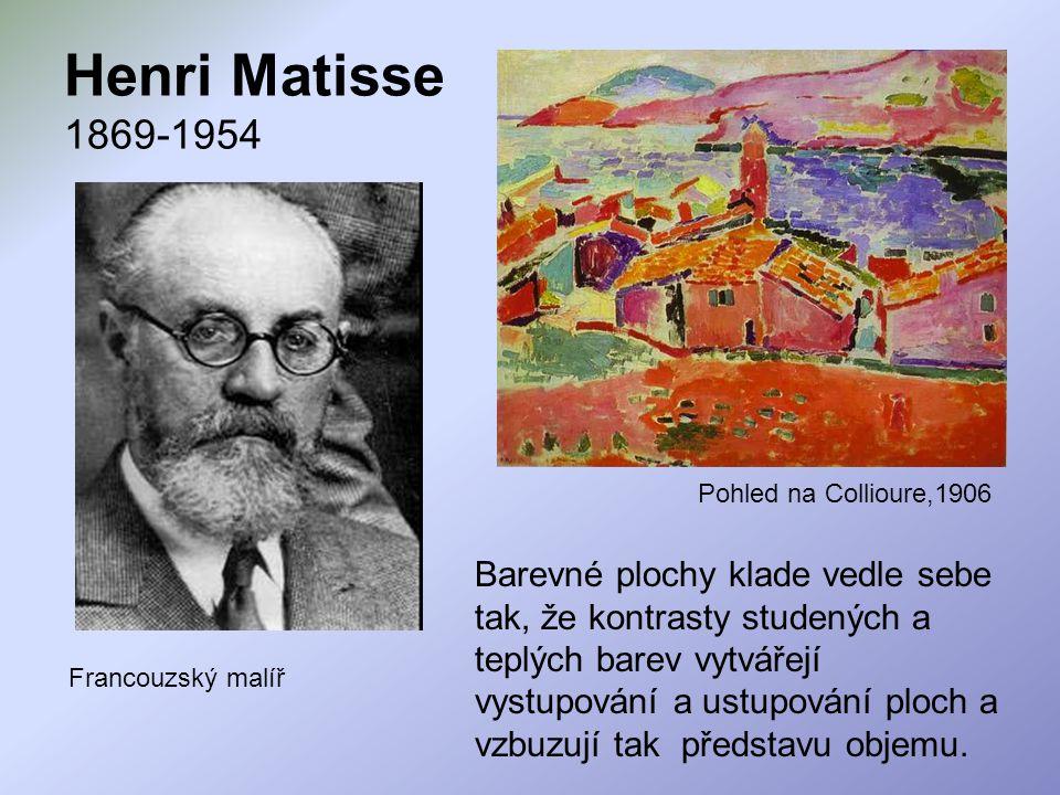 Henri Matisse 1869-1954 Francouzský malíř Barevné plochy klade vedle sebe tak, že kontrasty studených a teplých barev vytvářejí vystupování a ustupová