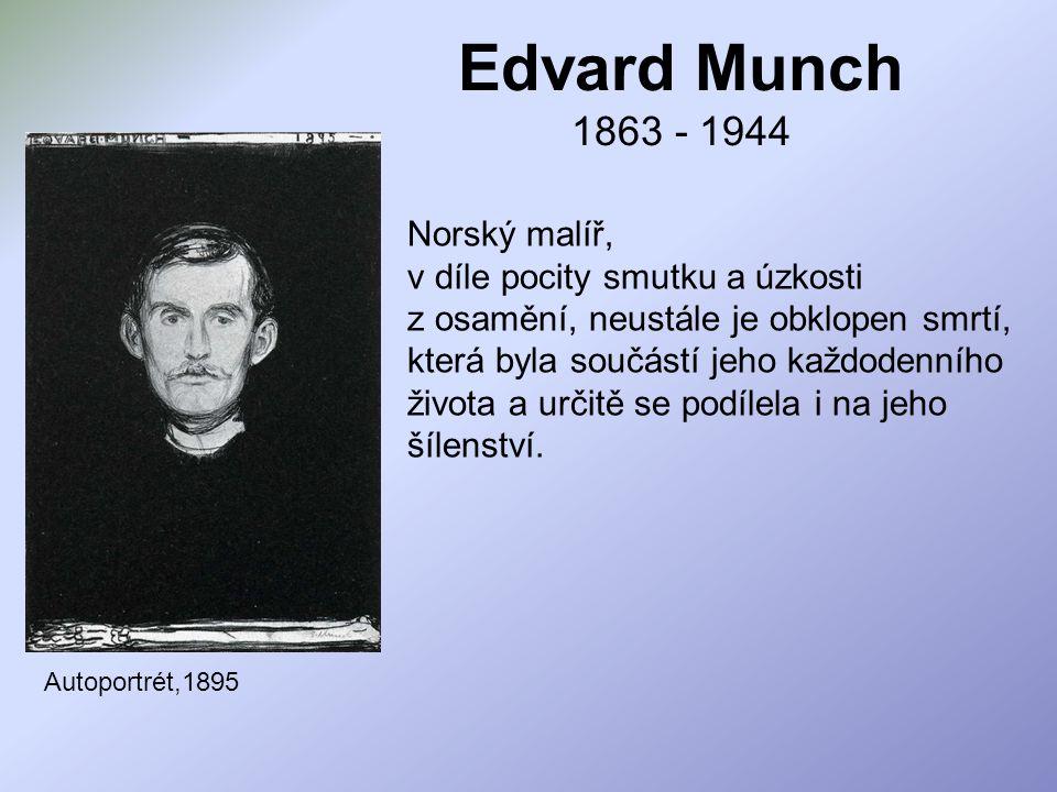 Edvard Munch 1863 - 1944 Autoportrét,1895 Norský malíř, v díle pocity smutku a úzkosti z osamění, neustále je obklopen smrtí, která byla součástí jeho