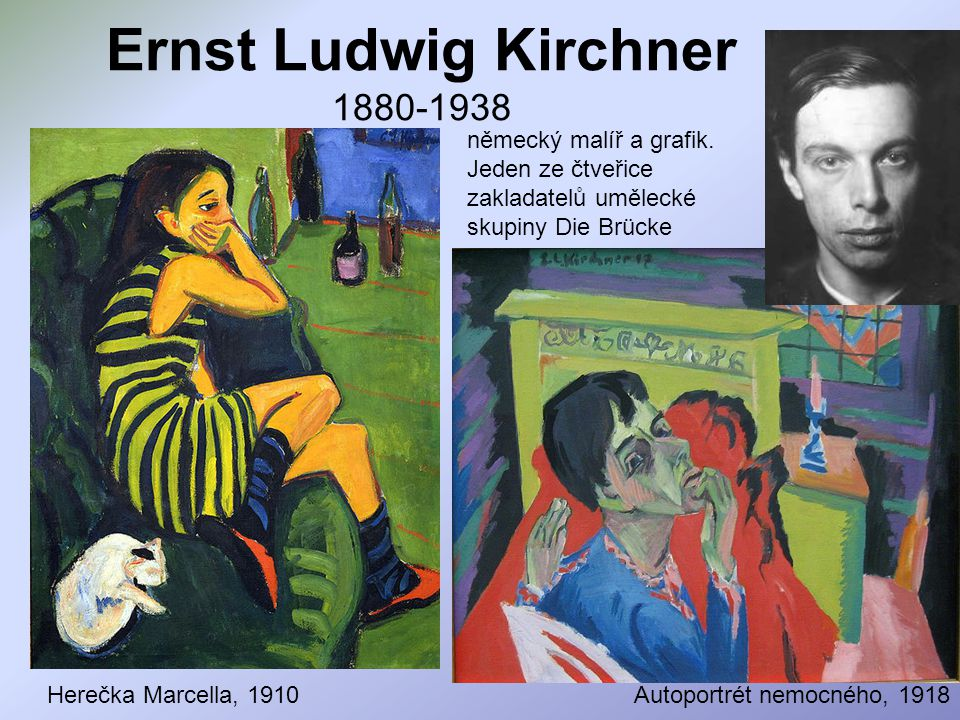 Ernst Ludwig Kirchner 1880-1938 Herečka Marcella, 1910Autoportrét nemocného, 1918 německý malíř a grafik. Jeden ze čtveřice zakladatelů umělecké skupi
