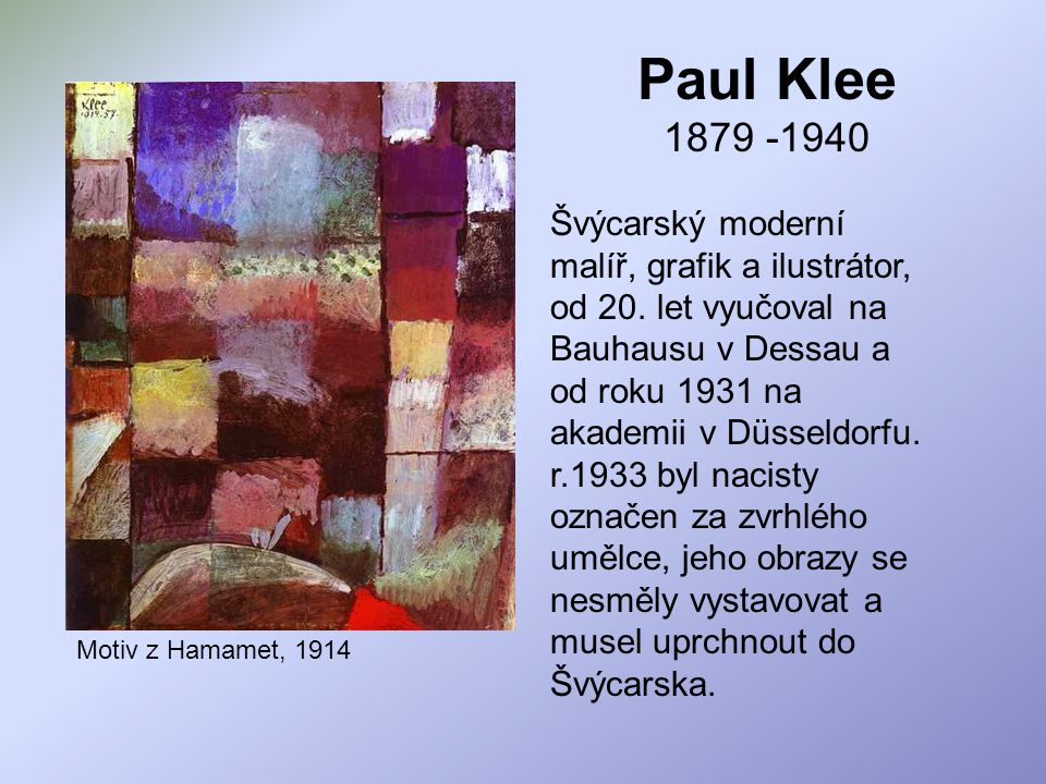 Paul Klee 1879 -1940 Motiv z Hamamet, 1914 Švýcarský moderní malíř, grafik a ilustrátor, od 20. let vyučoval na Bauhausu v Dessau a od roku 1931 na ak
