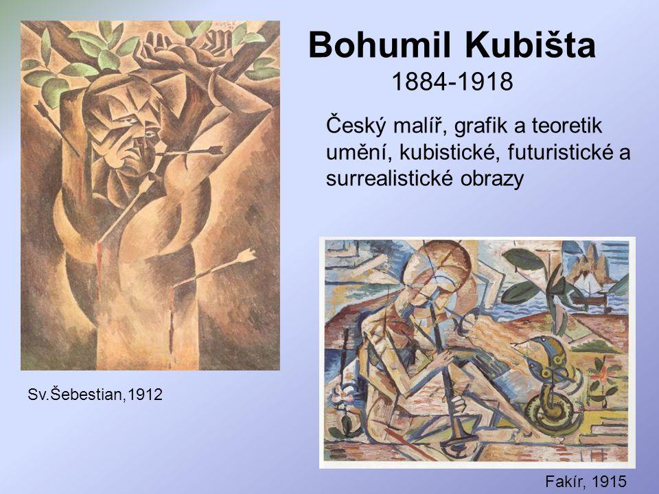 Bohumil Kubišta 1884-1918 Český malíř, grafik a teoretik umění, kubistické, futuristické a surrealistické obrazy Sv.Šebestian,1912 Fakír, 1915
