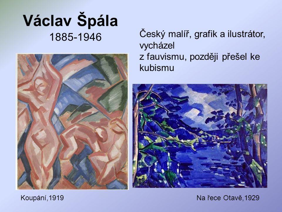 Václav Špála 1885-1946 Český malíř, grafik a ilustrátor, vycházel z fauvismu, později přešel ke kubismu Koupání,1919Na řece Otavě,1929