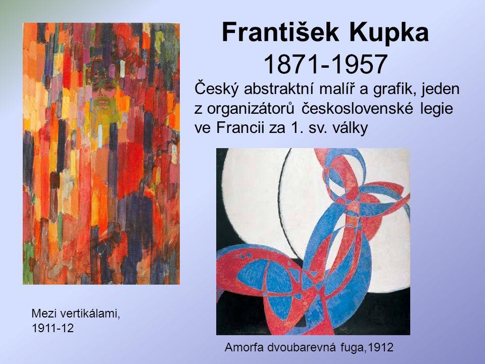František Kupka 1871-1957 Český abstraktní malíř a grafik, jeden z organizátorů československé legie ve Francii za 1. sv. války Mezi vertikálami, 1911