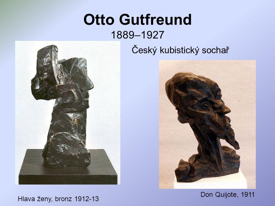 Otto Gutfreund 1889–1927 Český kubistický sochař Hlava ženy, bronz 1912-13 Don Quijote, 1911