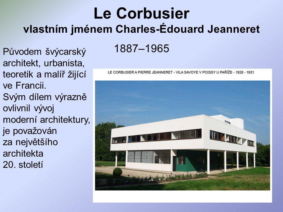 Le Corbusier vlastním jménem Charles-Édouard Jeanneret 1887–1965 Původem švýcarský architekt, urbanista, teoretik a malíř žijící ve Francii. Svým díle