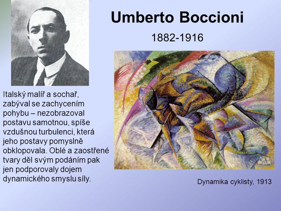 Umberto Boccioni 1882-1916 Italský malíř a sochař, zabýval se zachycením pohybu – nezobrazoval postavu samotnou, spíše vzdušnou turbulenci, která jeho