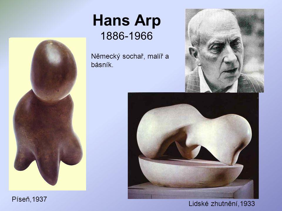 Hans Arp 1886-1966 Německý sochař, malíř a básník. Píseň,1937 Lidské zhutnění,1933