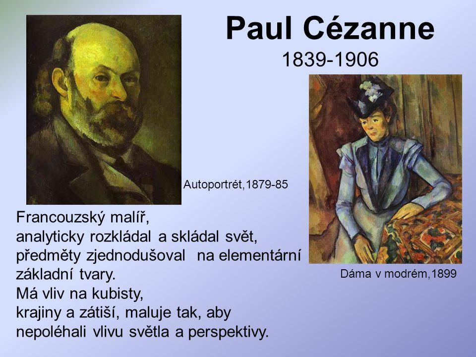 Paul Cézanne 1839-1906 Francouzský malíř, analyticky rozkládal a skládal svět, předměty zjednodušoval na elementární základní tvary. Má vliv na kubist