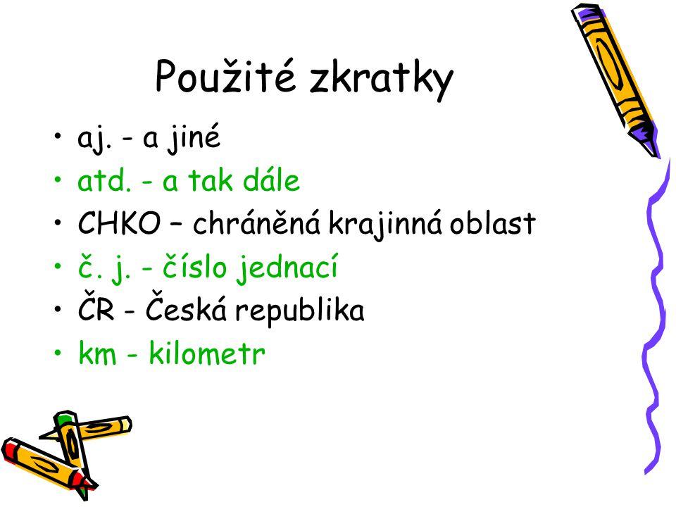 Použité zkratky aj. - a jiné atd. - a tak dále CHKO – chráněná krajinná oblast č. j. - číslo jednací ČR - Česká republika km - kilometr