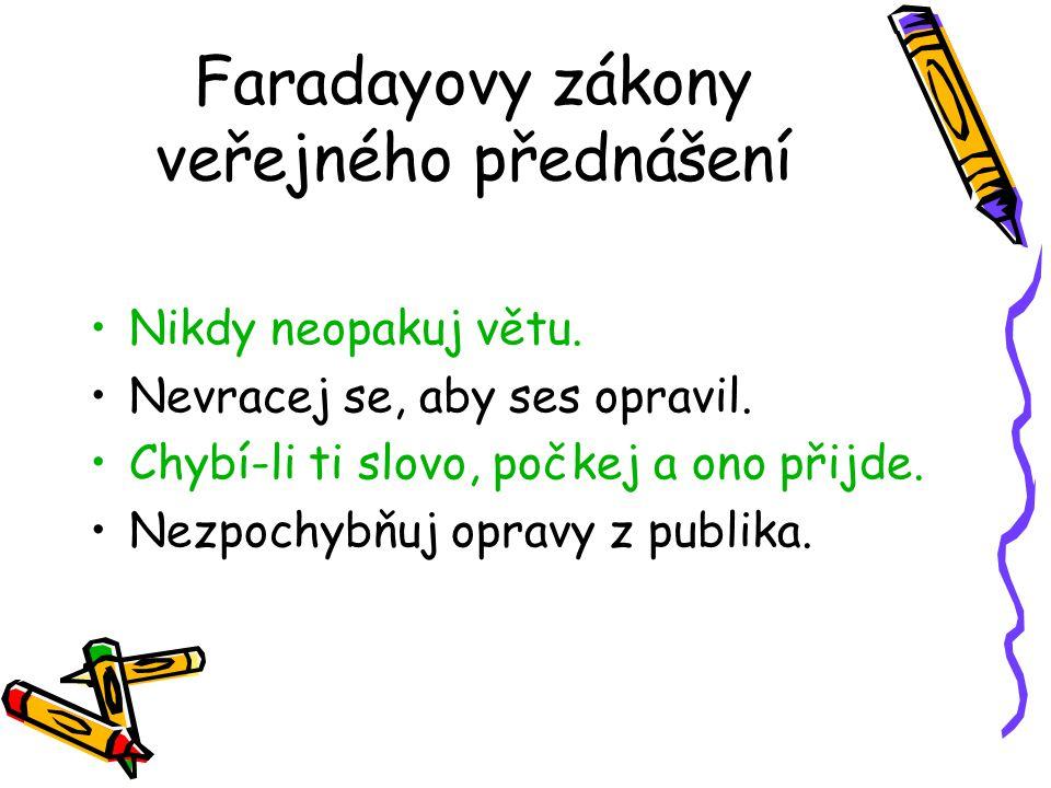 Faradayovy zákony veřejného přednášení Nikdy neopakuj větu. Nevracej se, aby ses opravil. Chybí-li ti slovo, počkej a ono přijde. Nezpochybňuj opravy