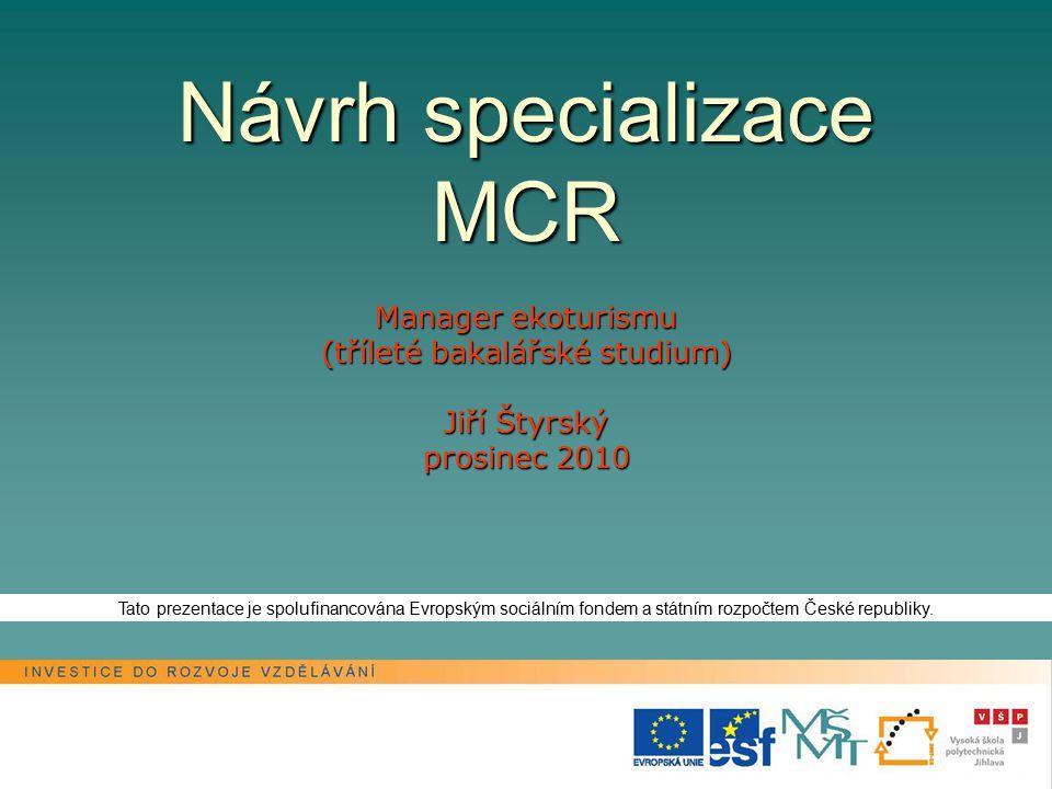 Návrh specializace MCR Manager ekoturismu (tříleté bakalářské studium) Jiří Štyrský prosinec 2010 Tato prezentace je spolufinancována Evropským sociálním fondem a státním rozpočtem České republiky.