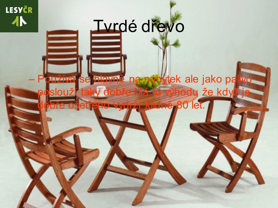 Tvrdé dřevo –Používá se hlavně na nábytek ale jako palivo poslouží taky dobře.Má tu výhodu že když je dobře ošetřeno vydrží klidně 80 let.