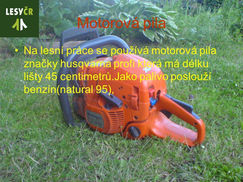 Motorová pila Na lesní práce se používá motorová pila značky husqvarna profi která má délku lišty 45 centimetrů.Jako palivo poslouží benzín(natural 95),
