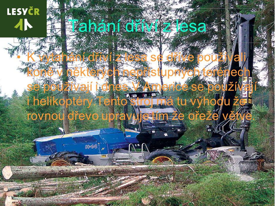 Tahání dříví z lesa K vytahání dříví z lesa se dříve používali koně v některých nepřístupných terénech se používají i dnes.V Americe se používají i helikoptéry.Tento stroj má tu výhodu že rovnou dřevo upravuje tím že ořeže větve.
