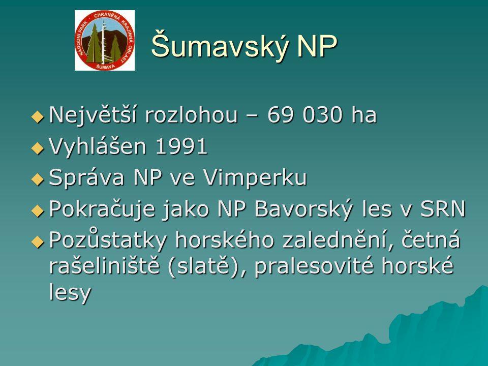 Šumavský NP  Největší rozlohou – 69 030 ha  Vyhlášen 1991  Správa NP ve Vimperku  Pokračuje jako NP Bavorský les v SRN  Pozůstatky horského zaled