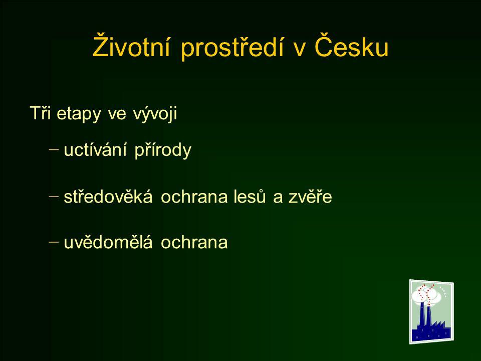 Životní prostředí v Česku Tři etapy ve vývoji − uctívání přírody − středověká ochrana lesů a zvěře − uvědomělá ochrana