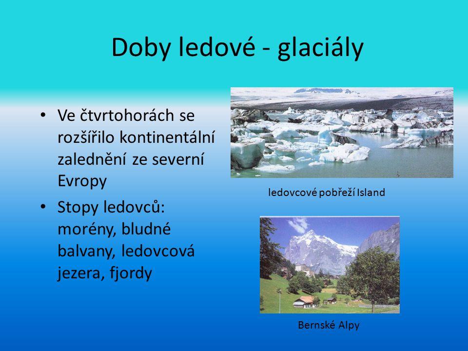 Doby ledové - glaciály Ve čtvrtohorách se rozšířilo kontinentální zalednění ze severní Evropy Stopy ledovců: morény, bludné balvany, ledovcová jezera,