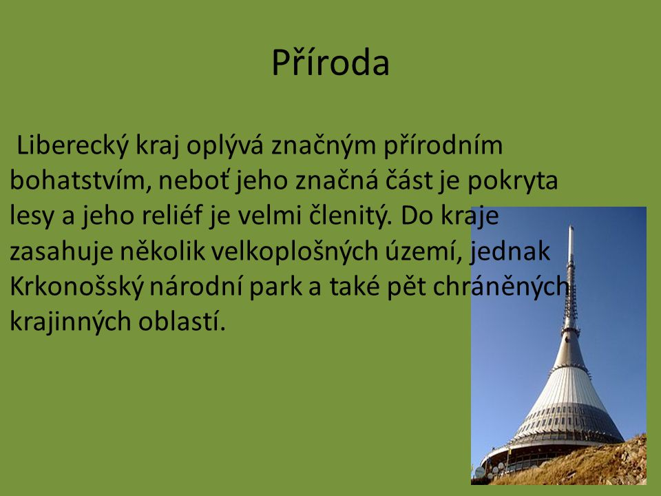 Příroda Liberecký kraj oplývá značným přírodním bohatstvím, neboť jeho značná část je pokryta lesy a jeho reliéf je velmi členitý.