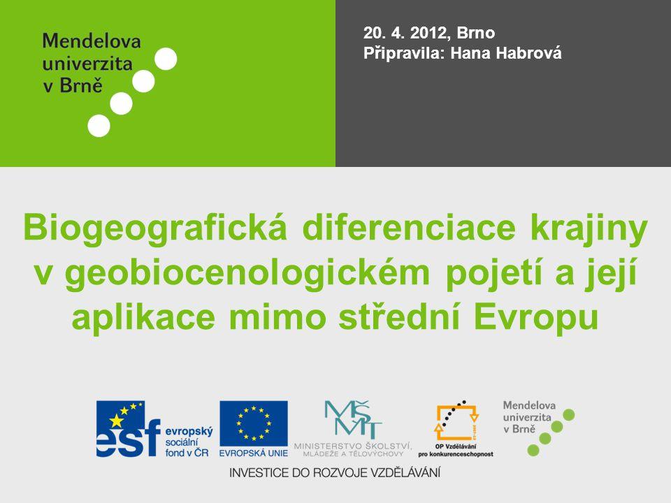 20. 4. 2012, Brno Připravila: Hana Habrová Biogeografická diferenciace krajiny v geobiocenologickém pojetí a její aplikace mimo střední Evropu