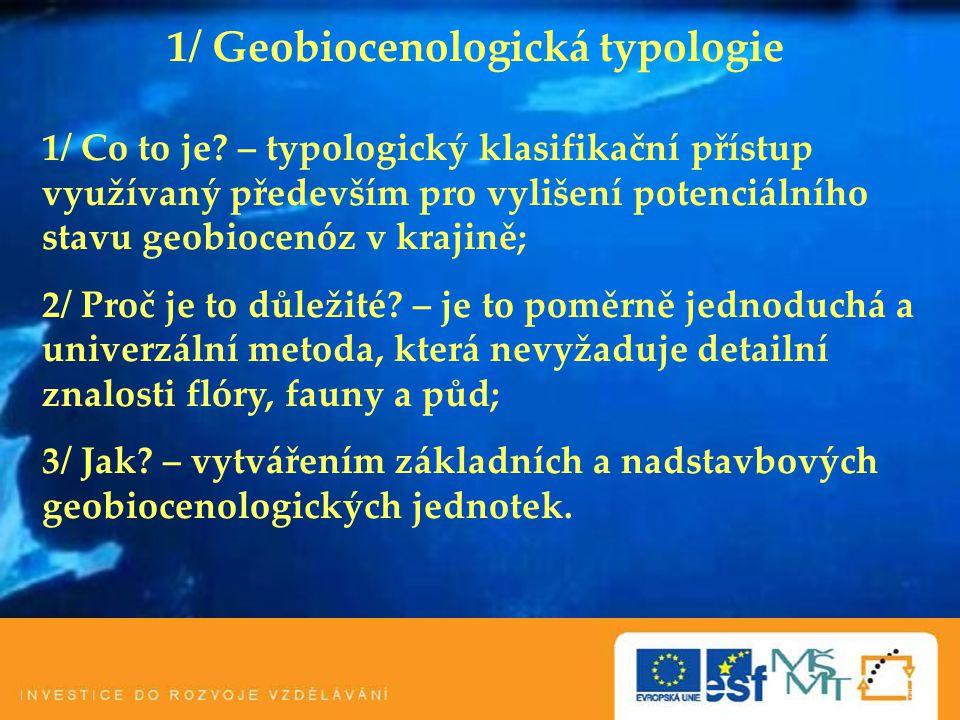 1/ Geobiocenologická typologie 1/ Co to je? – typologický klasifikační přístup využívaný především pro vylišení potenciálního stavu geobiocenóz v kraj