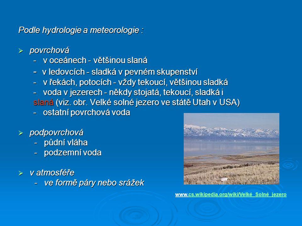 Podle hydrologie a meteorologie :  povrchová - v oceánech - většinou slaná - v ledovcích - sladká v pevném skupenství - v řekách, potocích - vždy tek