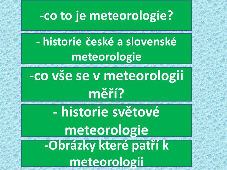 -co to je meteorologie? - historie české a slovenské meteorologie -co vše se v meteorologii měří? - historie světové meteorologie -Obrázky které patří