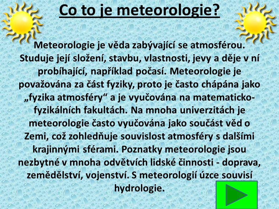 Co to je meteorologie? Meteorologie je věda zabývající se atmosférou. Studuje její složení, stavbu, vlastnosti, jevy a děje v ní probíhající, napříkla