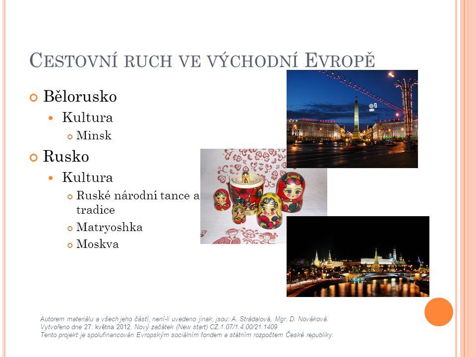 C ESTOVNÍ RUCH VE VÝCHODNÍ E VROPĚ Bělorusko Kultura Minsk Rusko Kultura Ruské národní tance a tradice Matryoshka Moskva Autorem materiálu a všech jeho částí, není-li uvedeno jinak, jsou: A.